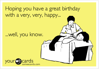 Hoping you have a great birthday with a very, very, happy...   ...well, you know.