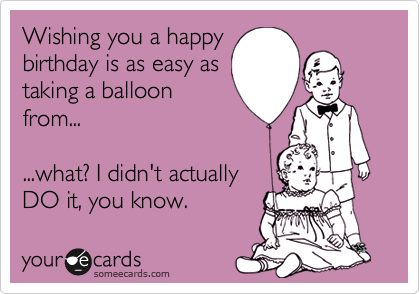 Wishing you a happy birthday is as easy as taking a balloon from...  ...what? I didn't actually DO it, you know.