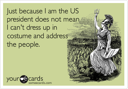 Just because I am the US president does not mean I can't dress up in costume and address the people.