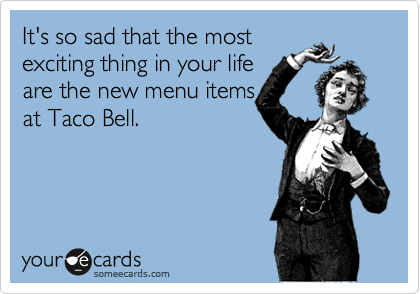 It's so sad that the most exciting thing in your life are the new menu items at Taco Bell.