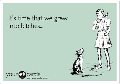 It's time that we grew  into bitches...