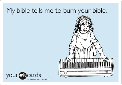 My bible tells me to burn your bible.