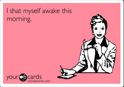 I shat myself awake this morning.