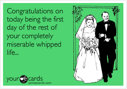 Congratulations on today being the first day of the rest of your completely miserable whipped life...