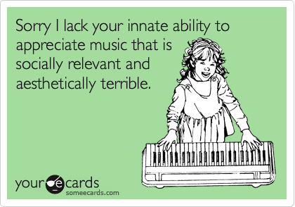 Sorry I lack your innate ability to appreciate music that is socially relevant and aesthetically terrible.