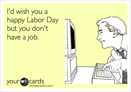 I'd wish you a  happy Labor Day but you don't  have a job.