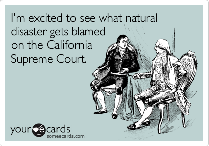 I'm excited to see what natural disaster gets blamed on the California Supreme Court.