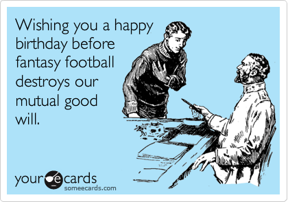 Wishing you a happy birthday before fantasy football destroys our mutual good will.