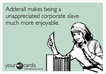 Adderall makes being a unappreciated corporate slave much more enjoyable.