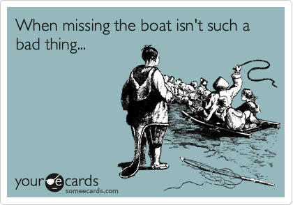 When missing the boat isn't such a bad thing...