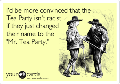 "I'd be more convinced that the  Tea Party isn't racist if they just changed their name to the ""Mr. Tea Party."""