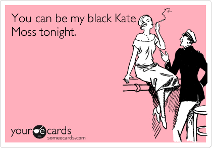 You can be my black Kate Moss tonight.