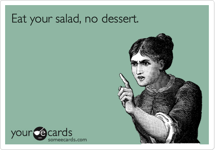 Eat your salad, no dessert.