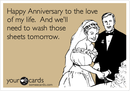 Happy Anniversary to the love of my life.  And we'll need to wash those sheets tomorrow.