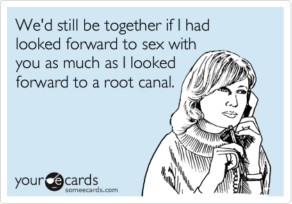 We'd still be together if I had looked forward to sex with you as much as I looked forward to a root canal.