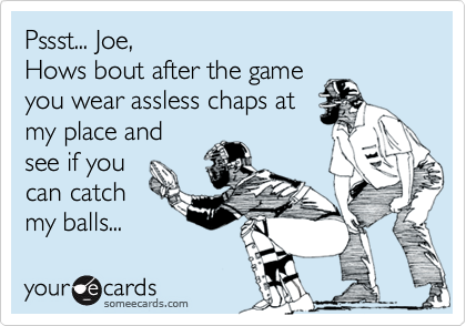 Pssst... Joe, Hows bout after the game you wear assless chaps at  my place and see if you  can catch my balls...