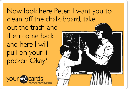 Now look here Peter, I want you to clean off the chalk-board, take out the trash and then come back and here I will pull on your lil pecker. Okay?