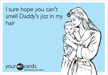 I sure hope you can't smell Daddy's jizz in my hair