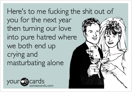 Here's to me fucking the shit out of you for the next year then turning our love into pure hatred where we both end up crying and masturbating alone