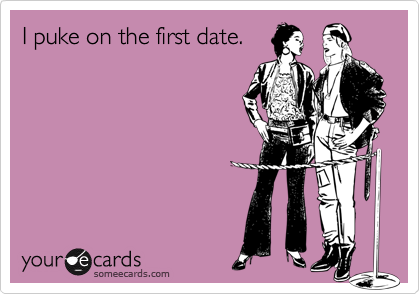 I puke on the first date.