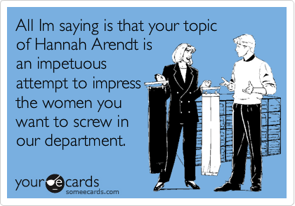 All Im saying is that your topic of Hannah Arendt is an impetuous attempt to impress the women you want to screw in our department.