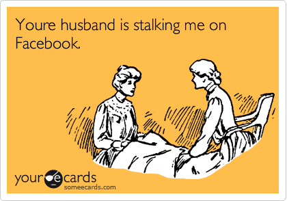 Youre husband is stalking me on Facebook.