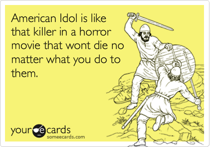 American Idol is like that killer in a horror movie that wont die no matter what you do to them.