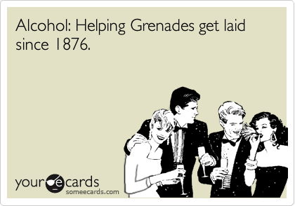 Alcohol: Helping Grenades get laid since 1876.