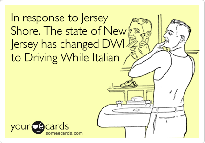 In response to Jersey Shore. The state of New Jersey has changed DWI to Driving While Italian