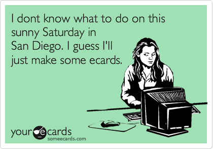 I dont know what to do on this sunny Saturday in San Diego. I guess I'll just make some ecards.
