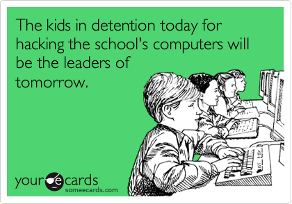 The kids in detention today for hacking the school's computers will be the leaders of tomorrow.
