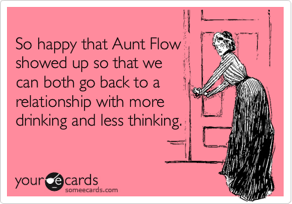 So happy that Aunt Flow showed up so that we can both go back to a  relationship with more  drinking and less thinking.