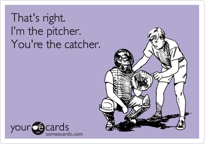 That's right. I'm the pitcher. You're the catcher.
