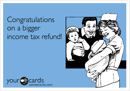 Congratulations  on a bigger income tax refund!