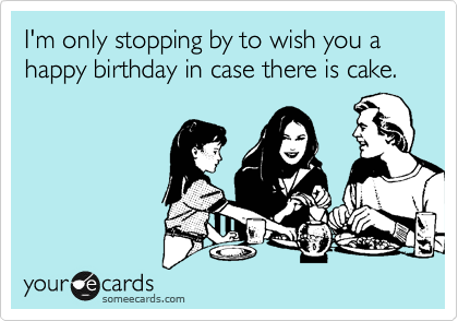 I'm only stopping by to wish you a happy birthday in case there is cake.