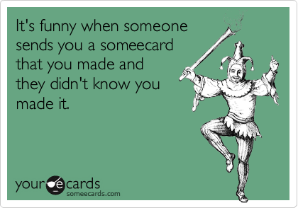 It's funny when someone sends you a someecard that you made and they didn't know you made it.
