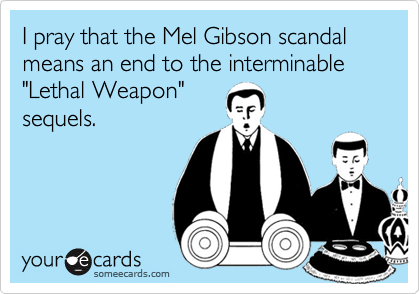 "I pray that the Mel Gibson scandal means an end to the interminable ""Lethal Weapon"" sequels."