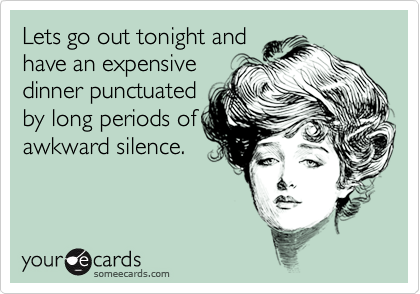Lets go out tonight and have an expensive dinner punctuated by long periods of awkward silence.