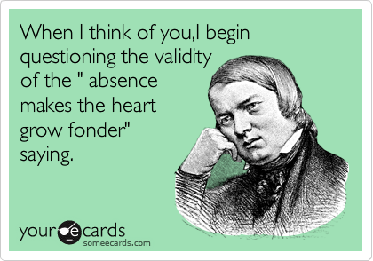 "When I think of you,I begin questioning the validity of the "" absence makes the heart grow fonder"" saying."
