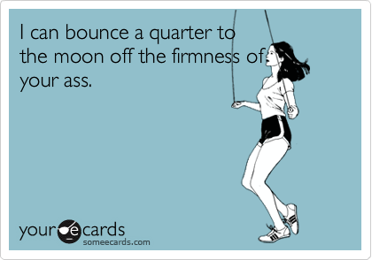 I can bounce a quarter to the moon off the firmness of your ass.
