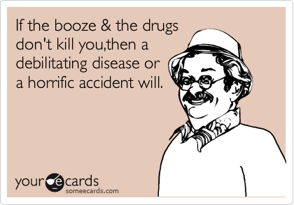 If the booze & the drugs don't kill you,then a debilitating disease or a horrific accident will.