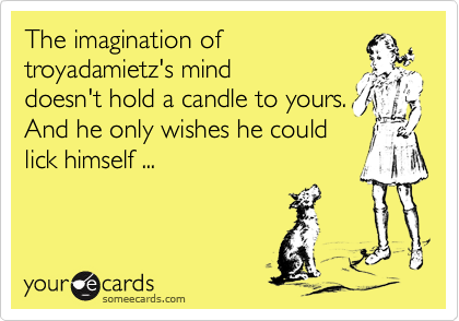 The imagination of troyadamietz's mind doesn't hold a candle to yours. And he only wishes he could lick himself ...
