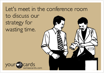 Let's meet in the conference room to discuss our  strategy for  wasting time.
