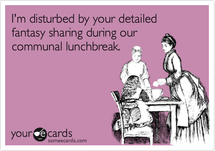 I'm disturbed by your detailed fantasy sharing during our communal lunchbreak.