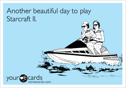 Another beautiful day to play Starcraft II.