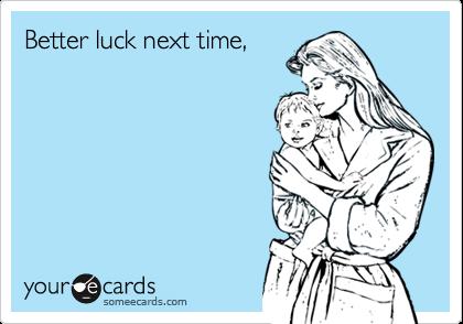 Better luck next time,