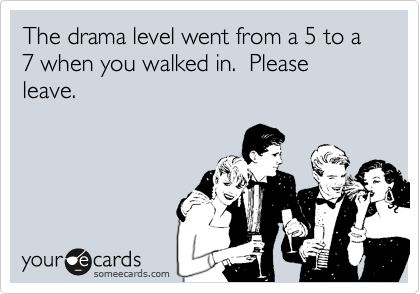 The drama level went from a 5 to a 7 when you walked in.  Please leave.
