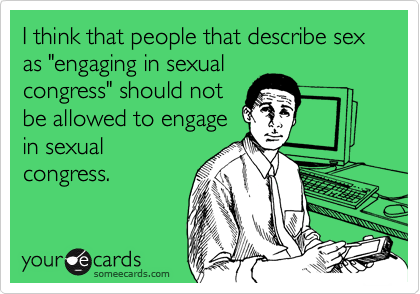 """I think that people that describe sex as """"engaging in sexual congress"""" should not be allowed to engage in sexual congress."""