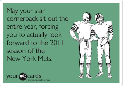May your star cornerback sit out the entire year, forcing you to actually look forward to the 2011 season of the  New York Mets.
