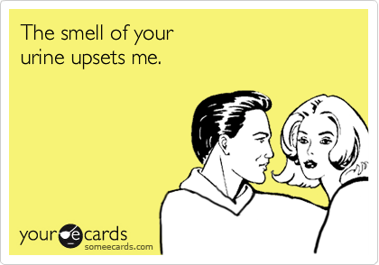 The smell of your  urine upsets me.